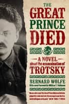 The Great Prince Died - A Novel about the Assassination of Trotsky ebook by Bernard Wolfe, William T. Vollmann