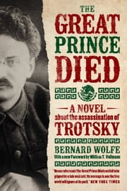 The Great Prince Died - A Novel about the Assassination of Trotsky ebook by Bernard Wolfe,William T. Vollmann