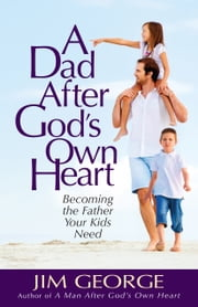 A Dad After God's Own Heart - Becoming the Father Your Kids Need ebook by Jim George