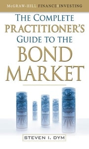 The Complete Practitioner's Guide to the Bond Market ebook by Steven Dym