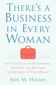 There's a Business in Every Woman - A 7-Step Guide to Discovering, Starting, and Building the Business of Your Dreams ebook by Ann Holmes