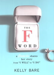 The F Word - A Fiancee Shares Her Story, From I Will To I Do ebook by Kelly Bare