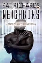 Neighbors: A Taken By Night Erotica - Taken by Night Alien Erotica ebook by Kat Richards