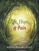 Life, Hope, & Pain ebook by Anangell Murray