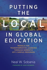 Putting the Local in Global Education - Models for Transformative Learning Through Domestic Off-Campus Programs ebook by Neal W. Sobania,Adam Weinberg