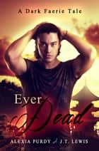 Ever Dead (A Dark Faerie Tale #6) ebook by Alexia Purdy, J.T. Lewis
