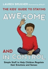 The Kids' Guide to Staying Awesome and In Control: Simple Stuff to Help Children Regulate their Emotions and Senses ebook by Brukner, Lauren