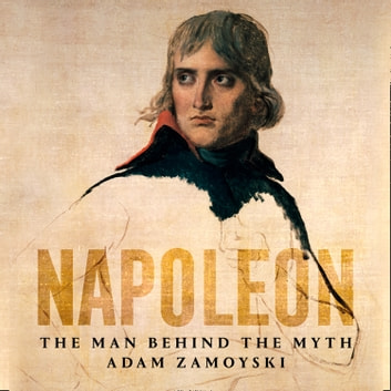 Napoleon: The Man Behind the Myth audiobook by Adam Zamoyski