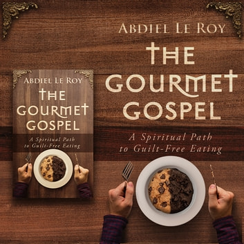 Gourmet Gospel, The - A Spiritual Path to Guilt-Free Eating audiobook by Abdiel LeRoy