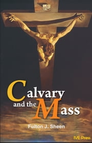 Calvary and the Mass ebook by Fulton J. Sheen