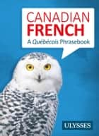 Canadian French - A Québécois Phrasebook ebook by Ulysses Collective