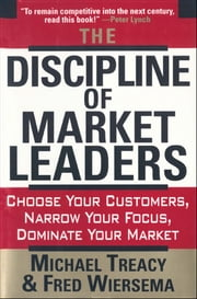 The Discipline of Market Leaders - Choose Your Customers, Narrow Your Focus, Dominate Your Market ebook by Michael Treacy,Fred Wiersema