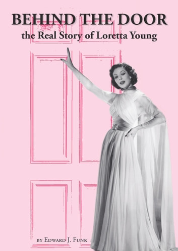 Behind The Door: the Real Story of Loretta Young ebook by Edward J Funk