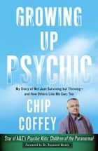 Growing Up Psychic - My Story of Not Just Surviving but Thriving--and How Others Like Me Can, Too ebook by Chip Coffey