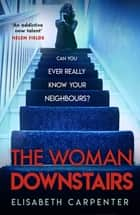 The Woman Downstairs - The brand new psychological suspense thriller that will have you gripped ebook by Elisabeth Carpenter