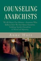Counseling Anarchists - We All Marry Our Mirrors—Someone Who Reflects How We Feel About Ourselves.<Br>Folding Inside Ourselves<Br>A Novel of Mystery ebook by Anne Hart