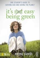 It's Easy Being Green - One Student's Guide to Serving God and Saving the Planet ebook by Emma Sleeth