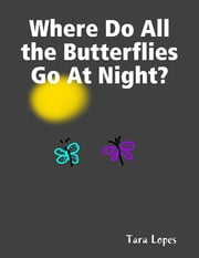 Where Do All the Butterflies Go At Night? ebook by Tara Lopes