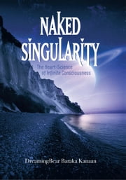 Naked Singularity - The Heart Science of Infinite Conciousness ebook by DreamingBear Baraka Kanaan