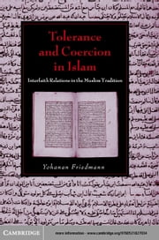 Tolerance and Coercion in Islam: Interfaith Relations in the Muslim Tradition ebook by Friedmann, Yohanan