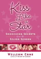 Kiss Like a Star - Smooching Secrets from the Silver Screen ebook by William Cane