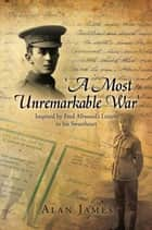 'A Most Unremarkable War' - Inspired by Fred Allwood'S Letters to His Sweetheart ebook by Alan James