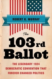 The 103rd Ballot - The Legendary 1924 Democratic Convention That Forever Changed Politics ebook by Robert Keith Murray