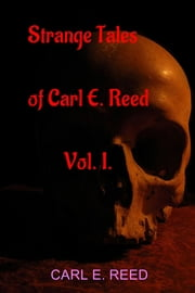 Strange Tales of Carl E. Reed Vol. I. ebook by Carl E. Reed