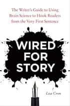Wired for Story - The Writer's Guide to Using Brain Science to Hook Readers from the Very FirstSentence ebook by Lisa Cron
