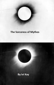 The Sorceress of Mythos ebook by Ivi Kay