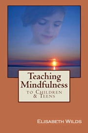 Teaching Mindfulness to Children & Teens ebook by Elisabeth Wilds
