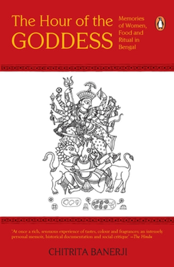 The Hour of The Goddess - Memories of Women, Food and Ritual in Bengal eBook by Chitrita Banerji