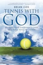 Tennis with God - My Quest for the Perfect Game and Peace with My Father ebook by Brian Cox