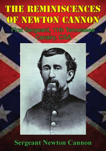 The Reminiscences Of Newton Cannon, First Sergeant, 11th Tennessee Cavalry, CSA ebook by Sergeant Newton Cannon