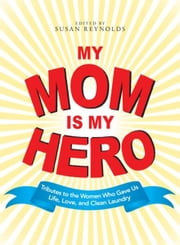 My Mom Is My Hero: Tributes to the Women Who Gave Us Life, Love, and Clean Laundry ebook by Susan Reynolds