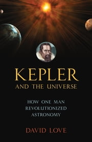 Kepler and the Universe - How One Man Revolutionized Astronomy ebook by David K. Love