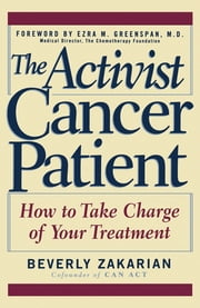 The Activist Cancer Patient - How to Take Charge of Your Treatment ebook by Beverly Zakarian, Ezra M. Greenspan, M.D.