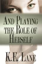 And Playing the Role of Herself ebook by K.E. Lane