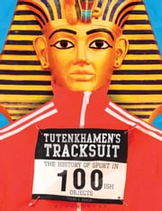 Tutenkhamen's Tracksuit - The History Of Sport In 100ish Objects ebook by Alan Tyers,Beach