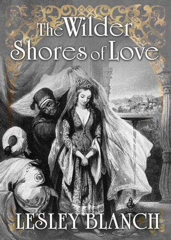 The Wilder Shores of Love - The Stories of Four Nineteenth-century Women who Travelled East ebook by lesley blanch