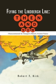 Flying the Lindbergh Line: Then & Now - (Transcontinental Air Transport's Historic Aviation Vision) ebook by Robert F. Kirk