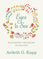 Eyes to See - Recognizing the Lessons in Our Lives ebook by Ardeth G. Kapp