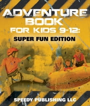 Adventure Book For Kids 9-12 - Super Fun Edition ebook by Speedy Publishing