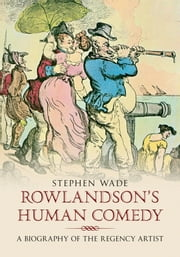 Rowlandson's Human Comedy - A Biography of the Regency Artist ebook by Stephen Wade