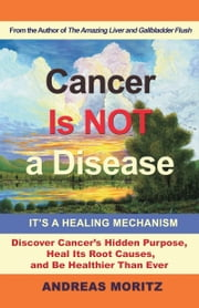 Cancer Is Not a Disease ebook by Andreas Moritz