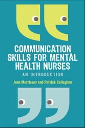 Communication Skills For Mental Health Nurses ebook by Jean Morrissey,Patrick Callaghan