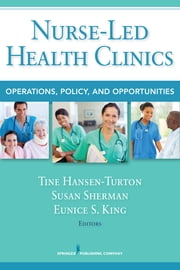 Nurse-Led Health Clinics - Operations, Policy, and Opportunities ebook by Tine Hansen-Turton, MGA, JD, FCPP, FAAN,Susan Sherman, RN, MA, FAAN, FCPP,Dr. Eunice S. King, PhD, RN