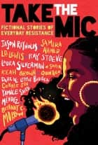 Take the Mic: Fictional Stories of Everyday Resistance ebook by Bethany C. Morrow, Jason Reynolds, Samira Ahmed,...