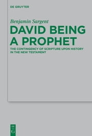 David Being a Prophet - The Contingency of Scripture upon History in the New Testament ebook by Benjamin Sargent