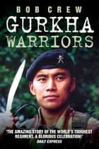 Gurkha Warriors - The Inside Story of The World's Toughest Regiment ebook by Bob Crew